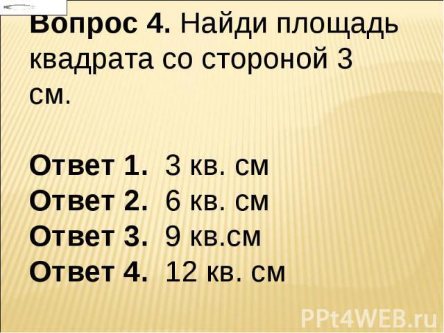 Вопрос 4. Найди площадь квадрата со стороной 3 см. Ответ 1. 3 кв. см Ответ 2. 6 кв. см Ответ 3. 9 кв.см Ответ 4. 12 кв. см