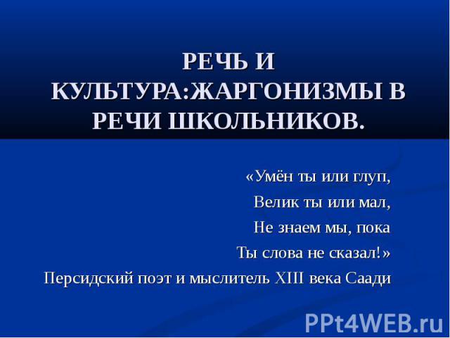 РЕЧЬ И КУЛЬТУРА:ЖАРГОНИЗМЫ В РЕЧИ ШКОЛЬНИКОВ. «Умён ты или глуп, Велик ты или мал, Не знаем мы, пока Ты слова не сказал!» Персидский поэт и мыслитель XIII века Саади