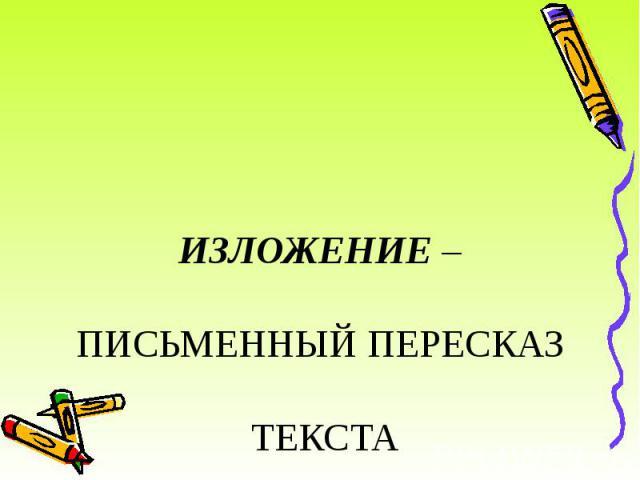 ИЗЛОЖЕНИЕ – ПИСЬМЕННЫЙ ПЕРЕСКАЗ ТЕКСТА