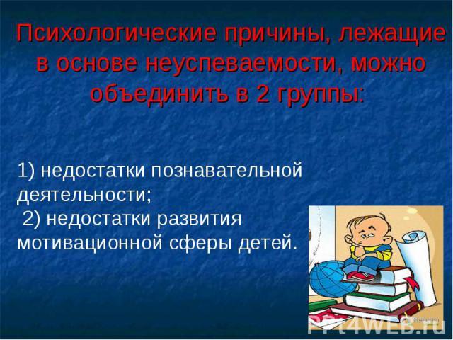 Психологические причины, лежащие в основе неуспеваемости, можно объединить в 2 группы: 1) недостатки познавательной деятельности; 2) недостатки развития мотивационной сферы детей.