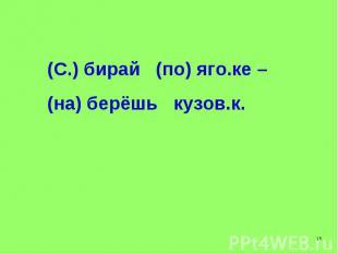 (С.) бирай (по) яго.ке – (на) берёшь кузов.к.