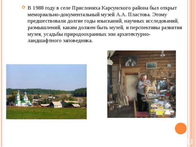 В 1988 году в селе Прислониха Карсунского района был открыт мемориально-документальный музей А.А. Пластова. Этому предшествовали долгие годы изысканий, научных исследований, размышлений, каким должен быть музей, и перспективы развития музея, усадьбы…
