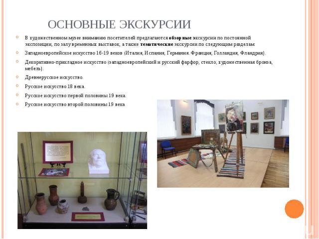 Основные экскурсии В художественном музее вниманию посетителей предлагаются обзорные экскурсии по постоянной экспозиции, по залу временных выставок, а также тематические экскурсии по следующим разделам: Западноевропейское искусство 16-19 веков (Итал…