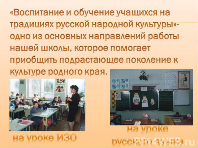 «Воспитание и обучение учащихся на традициях русской народной культуры»-одно из основных направлений работы нашей школы, которое помогает приобщить подрастающее поколение к культуре родного края. на уроке ИЗО на уроке русского языка