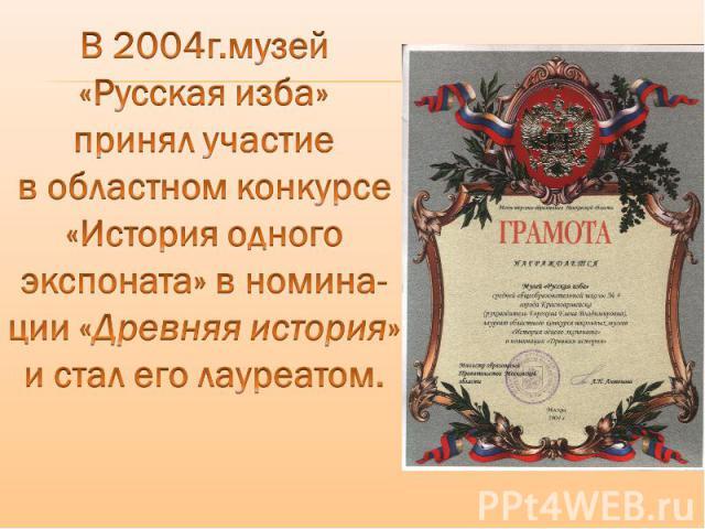 В 2004г.музей «Русская изба» принял участие в областном конкурсе «История одного экспоната» в номина- ции «Древняя история» и стал его лауреатом.