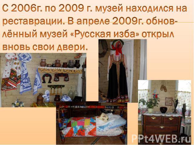 С 2006г. по 2009 г. музей находился на реставрации. В апреле 2009г. обнов-лённый музей «Русская изба» открыл вновь свои двери.