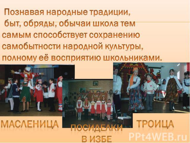 Познавая народные традиции, быт, обряды, обычаи школа тем самым способствует сохранению самобытности народной культуры, полному её восприятию школьниками. масленица Посиделки В избе Троица