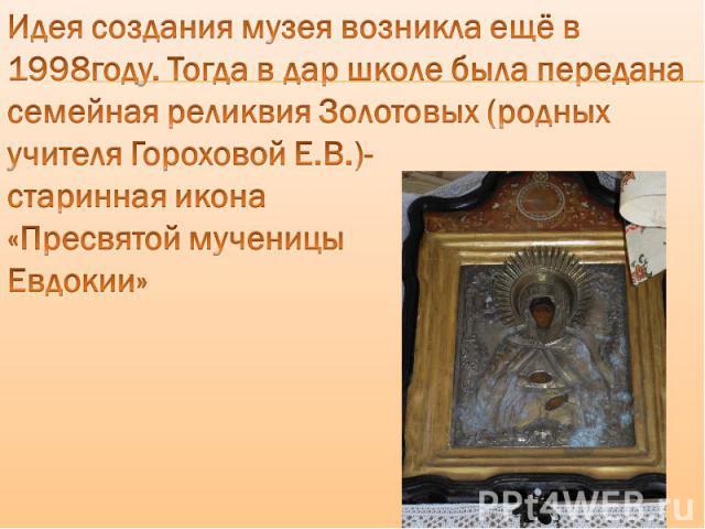 Идея создания музея возникла ещё в 1998году. Тогда в дар школе была передана семейная реликвия Золотовых (родных учителя Гороховой Е.В.)- старинная икона «Пресвятой мученицы Евдокии»