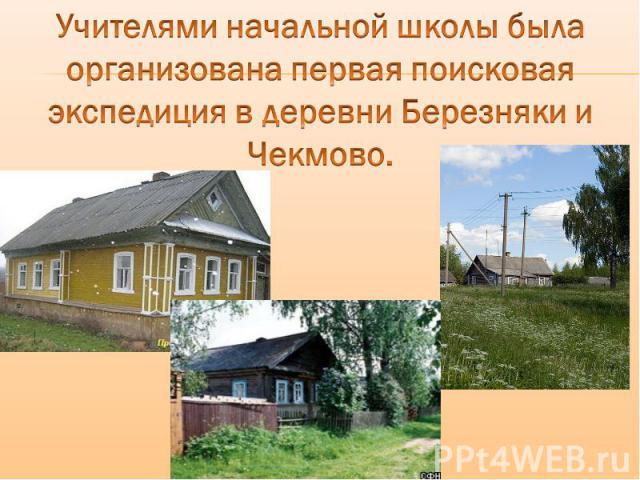 Учителями начальной школы была организована первая поисковая экспедиция в деревни Березняки и Чекмово.