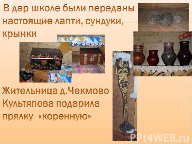 В дар школе были переданы настоящие лапти, сундуки, крынки Жительница д.Чекмово Культяпова подарила прялку «коренную»