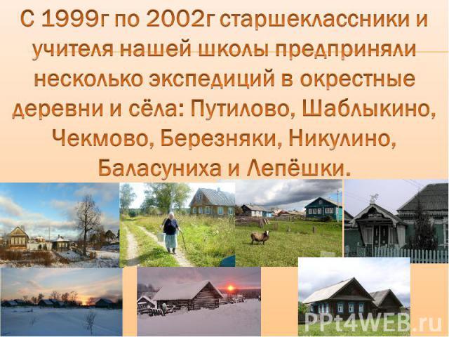 С 1999г по 2002г старшеклассники и учителя нашей школы предприняли несколько экспедиций в окрестные деревни и сёла: Путилово, Шаблыкино, Чекмово, Березняки, Никулино, Баласуниха и Лепёшки.
