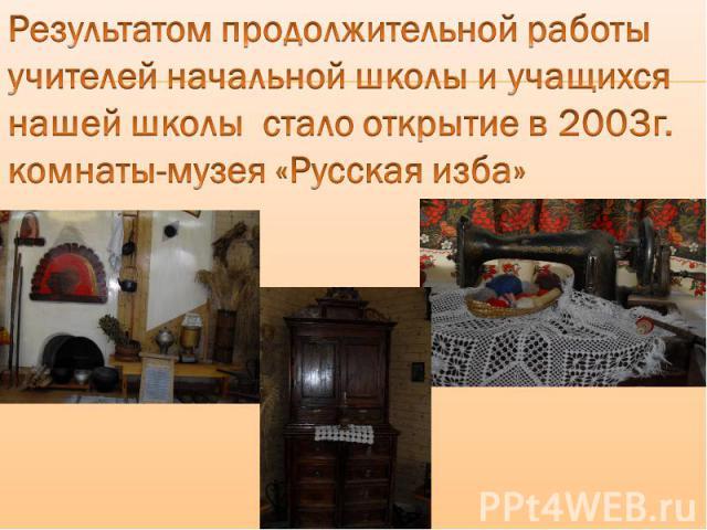 Результатом продолжительной работы учителей начальной школы и учащихся нашей школы стало открытие в 2003г. комнаты-музея «Русская изба»