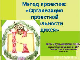 Метод проектов: «Организация проектной деятельности учащихся» МОУ «Кузьминская О