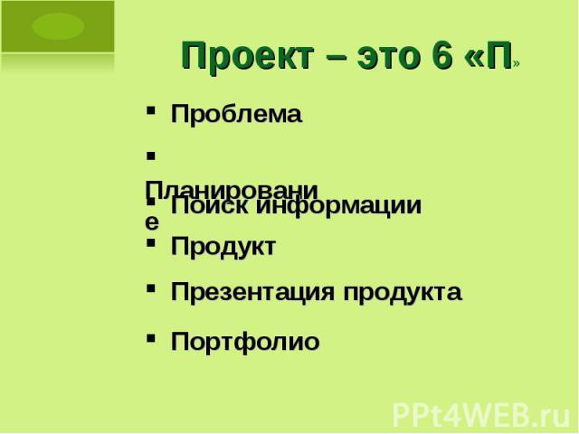 Проект – это 6 «П» Проблема Планирование Поиск информации Продукт Презентация продукта Портфолио