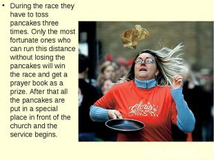 During the race they have to toss pancakes three times. Only the most fortunate