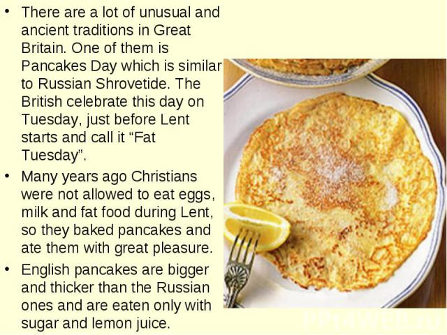 "There are a lot of unusual and ancient traditions in Great Britain. One of them is Pancakes Day which is similar to Russian Shrovetide. The British celebrate this day on Tuesday, just before Lent starts and call it ""Fat Tuesday"". Many years ago Chri…"