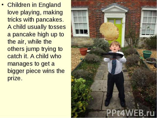 Children in England love playing, making tricks with pancakes. A child usually tosses a pancake high up to the air, while the others jump trying to catch it. A child who manages to get a bigger piece wins the prize.