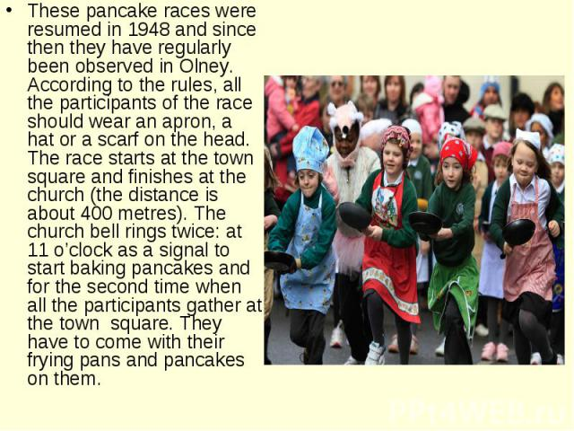 These pancake races were resumed in 1948 and since then they have regularly been observed in Olney. According to the rules, all the participants of the race should wear an apron, a hat or a scarf on the head. The race starts at the town square and f…