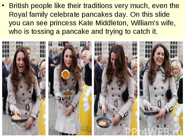 British people like their traditions very much, even the Royal family celebrate pancakes day. On this slide you can see princess Kate Middleton, William's wife, who is tossing a pancake and trying to catch it.