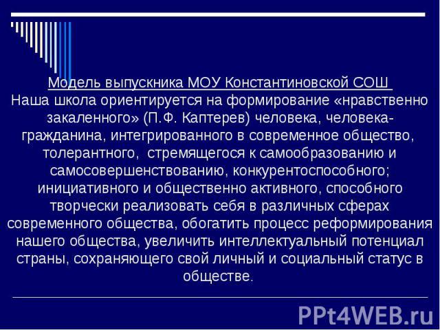 Модель выпускника МОУ Константиновской СОШ Наша школа ориентируется на формирование «нравственно закаленного» (П.Ф. Каптерев) человека, человека-гражданина, интегрированного в современное общество, толерантного, стремящегося к самообразованию и само…