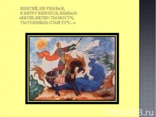 Енисей, не унывая, К ветру кинулся, взывая: «Ветер, ветер! Ты могуч, Ты гоняешь