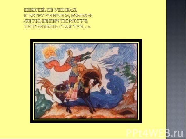 Енисей, не унывая, К ветру кинулся, взывая: «Ветер, ветер! Ты могуч, Ты гоняешь стаи туч…»