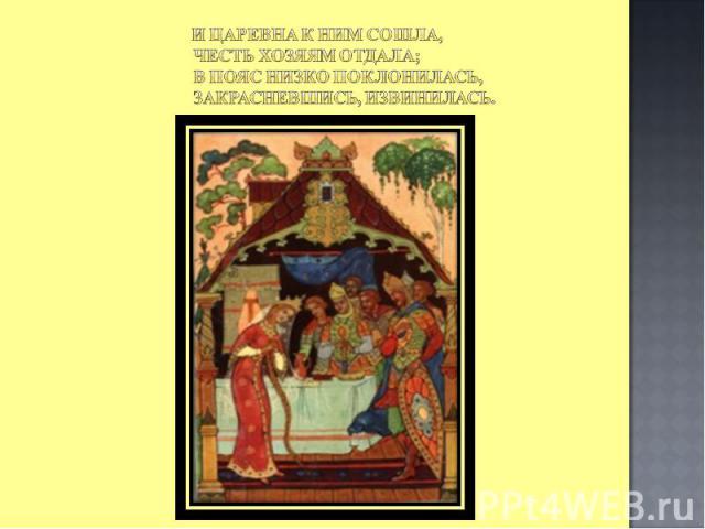 И царевна к ним сошла, Честь хозяям отдала; В пояс низко поклонилась, Закрасневшись, извинилась.
