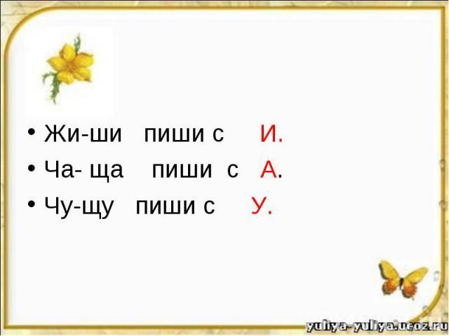 Жи-ши пиши с И. Ча- ща пиши с А. Чу-щу пиши с У.