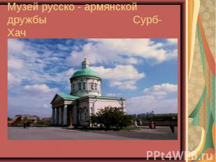 Музей русско - армянской дружбы Сурб-Хач