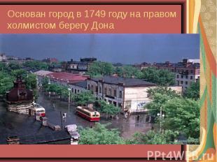 Основан город в 1749 году на правом холмистом берегу Дона