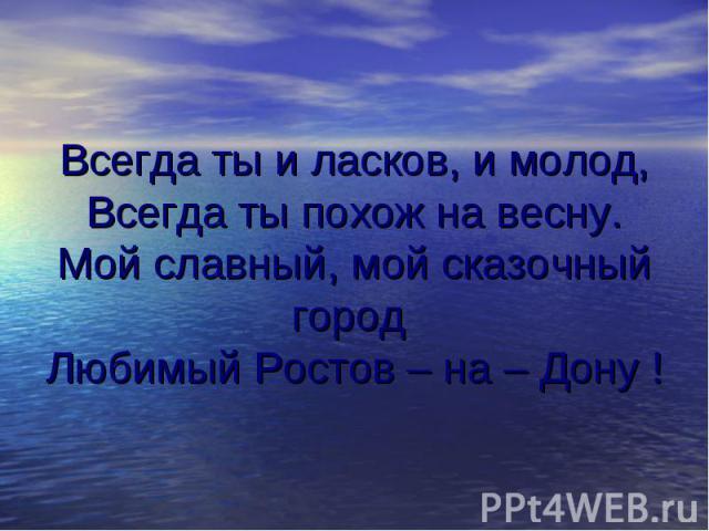 Всегда ты и ласков, и молод, Всегда ты похож на весну. Мой славный, мой сказочный город Любимый Ростов – на – Дону !