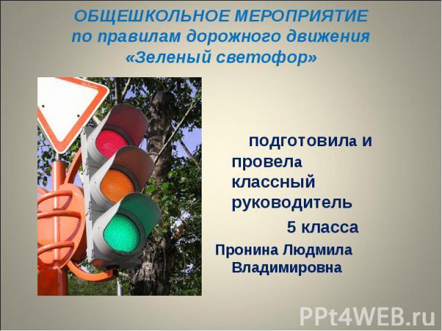 ОБЩЕШКОЛЬНОЕ МЕРОПРИЯТИЕ по правилам дорожного движения «Зеленый светофор» подготовила и провела классный руководитель 5 класса Пронина Людмила Владимировна