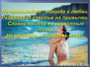 Не привыкайте никогда к любви, Разменивая счастье на привычки, Словно костёр на