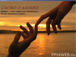 СЛОВО О ЛЮБВИ Любить — это с радостью откликаться На все хорошее на земле.....