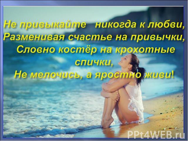 Не привыкайте никогда к любви, Разменивая счастье на привычки, Словно костёр на крохотные спички, Не мелочись, а яростно живи!