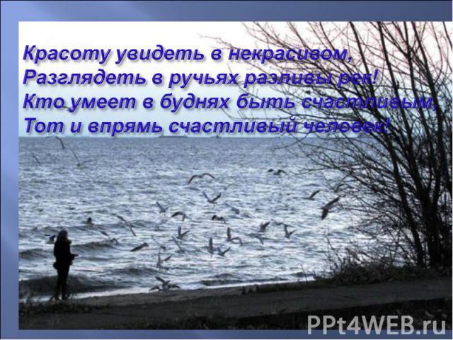 Красоту увидеть в некрасивом, Разглядеть в ручьях разливы рек! Кто умеет в буднях быть счастливым, Тот и впрямь счастливый человек!