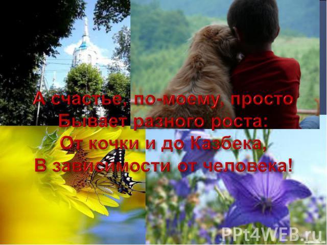 А счастье, по-моему, просто Бывает разного роста: От кочки и до Казбека, В зависимости от человека!