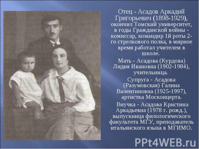 Отец - Асадов Аркадий Григорьевич (1898-1929), окончил Томский университет, в годы Гражданской войны - комиссар, командир 1й роты 2-го стрелкового полка, в мирное время работал учителем в школе. Мать - Асадова (Курдова) Лидия Ивановна (1902-1984), у…