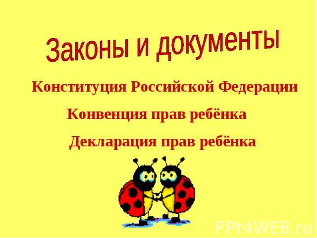 Законы и документы Конституция Российской Федерации Конвенция прав ребёнка Декларация прав ребёнка