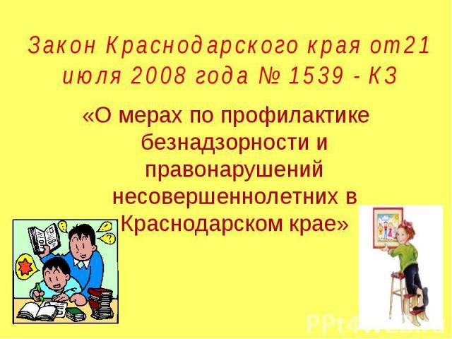 Закон Краснодарского края от 21 июля 2008 года № 1539 - КЗ «О мерах по профилактике безнадзорности и правонарушений несовершеннолетних в Краснодарском крае»