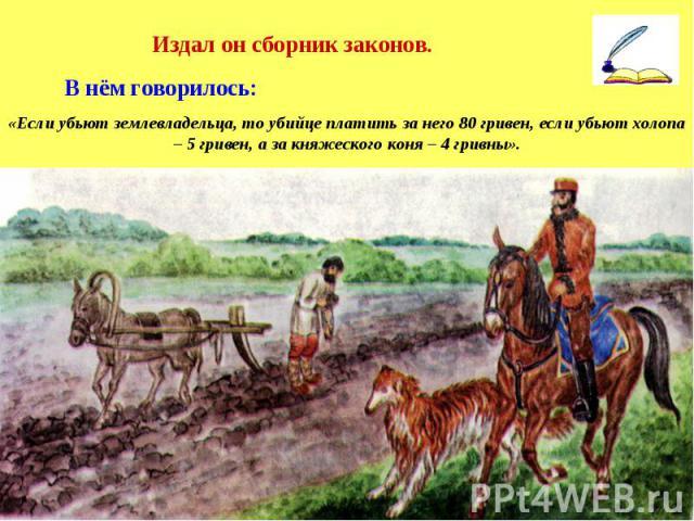 Издал он сборник законов. В нём говорилось: «Если убьют землевладельца, то убийце платить за него 80 гривен, если убьют холопа – 5 гривен, а за княжеского коня – 4 гривны».