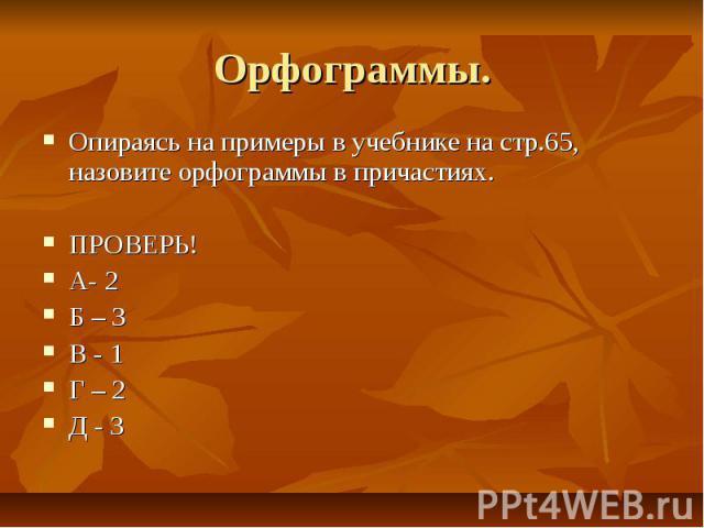Орфограммы. Опираясь на примеры в учебнике на стр.65, назовите орфограммы в причастиях. ПРОВЕРЬ! А- 2 Б – 3 В - 1 Г – 2 Д - 3