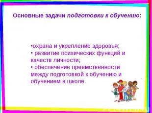 Основные задачи подготовки к обучению: охрана и укрепление здоровья; развитие п