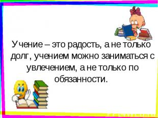 Учение – это радость, а не только долг, учением можно заниматься с увлечением, а