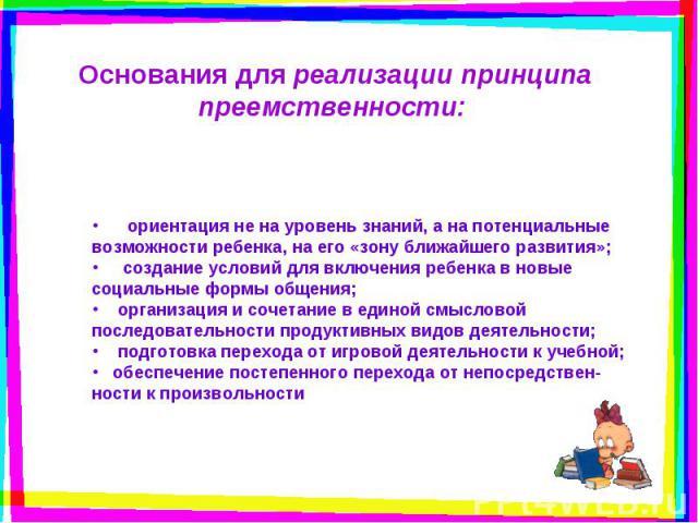 Основания для реализации принципа преемственности: ориентация не на уровень знаний, а на потенциальные возможности ребенка, на его «зону ближайшего развития»; создание условий для включения ребенка в новые социальные формы общения;  организаци…