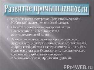 Развитие промышленности К 1740 г. Казна построила Луказский медный и Ирбинский ж