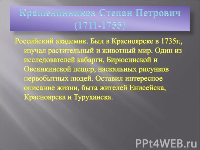 Крашенинников Степан Петрович (1711-1755) Российский академик. Был в Красноярске в 1735г., изучал растительный и животный мир. Один из исследователей кабарги, Бирюсинской и Овсянкинской пещер, наскальных рисунков первобытных людей. Оставил интересно…