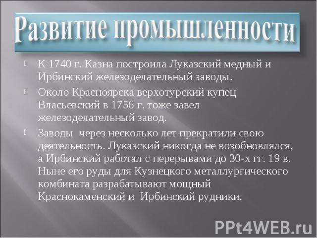 Развитие промышленности К 1740 г. Казна построила Луказский медный и Ирбинский железоделательный заводы. Около Красноярска верхотурский купец Власьевский в 1756 г. тоже завел железоделательный завод. Заводы через несколько лет прекратили свою деятел…