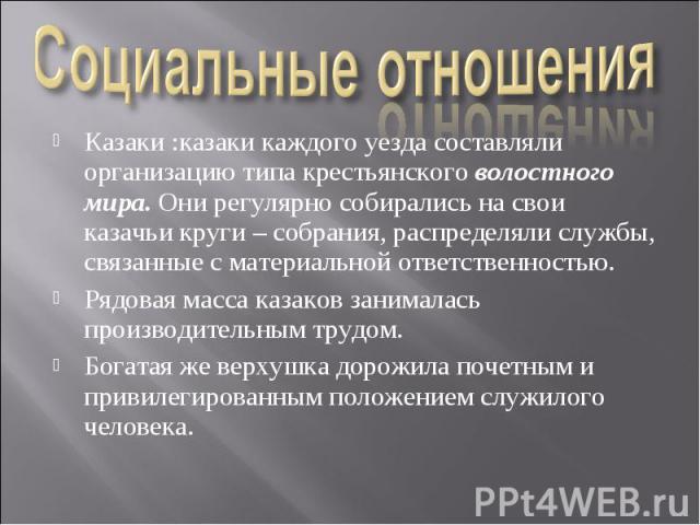 Социальные отношения Казаки :казаки каждого уезда составляли организацию типа крестьянского волостного мира. Они регулярно собирались на свои казачьи круги – собрания, распределяли службы, связанные с материальной ответственностью. Рядовая масса каз…