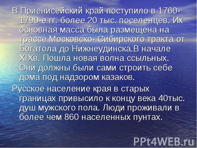 В Приенисейский край поступило в 1760- 1790-е гг. более 20 тыс. поселенцев. Их основная масса была размещена на трассе Московско- Сибирского тракта от Богатола до Нижнеудинска.В начале XIXв. Пошла новая волна ссыльных. Они должны были сами строить с…